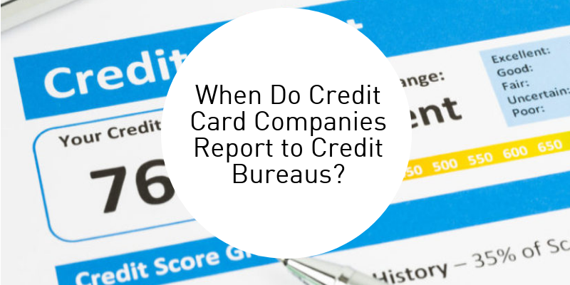 When Do Credit Card Companies Report to Credit Bureaus?